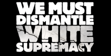 Dismantle White Supremacy